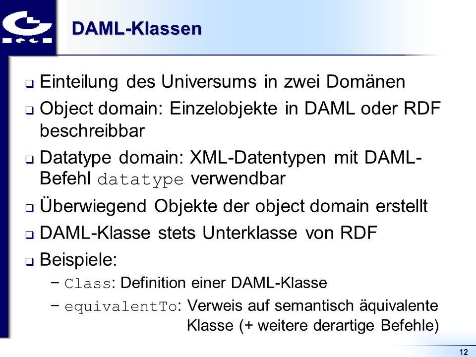 12DAML-Klassen Einteilung des Universums in zwei Domänen Object domain: Einzelobjekte in DAML oder RDF beschreibbar Datatype domain: XML-Datentypen mi