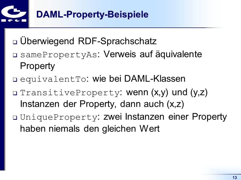 13DAML-Property-Beispiele Überwiegend RDF-Sprachschatz samePropertyAs : Verweis auf äquivalente Property equivalentTo : wie bei DAML-Klassen TransitiveProperty : wenn (x,y) und (y,z) Instanzen der Property, dann auch (x,z) UniqueProperty : zwei Instanzen einer Property haben niemals den gleichen Wert