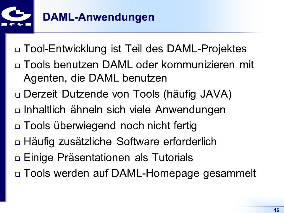 16DAML-Anwendungen Tool-Entwicklung ist Teil des DAML-Projektes Tools benutzen DAML oder kommunizieren mit Agenten, die DAML benutzen Derzeit Dutzende von Tools (häufig JAVA) Inhaltlich ähneln sich viele Anwendungen Tools überwiegend noch nicht fertig Häufig zusätzliche Software erforderlich Einige Präsentationen als Tutorials Tools werden auf DAML-Homepage gesammelt