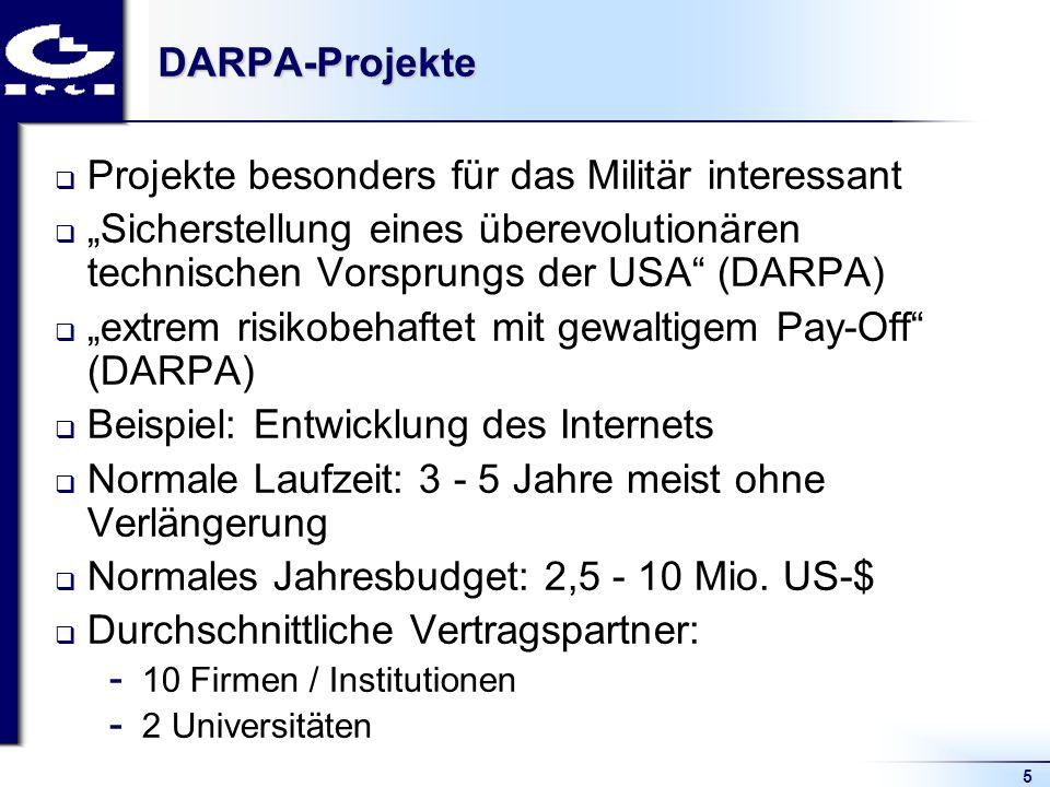 5DARPA-Projekte Projekte besonders für das Militär interessant Sicherstellung eines überevolutionären technischen Vorsprungs der USA (DARPA) extrem risikobehaftet mit gewaltigem Pay-Off (DARPA) Beispiel: Entwicklung des Internets Normale Laufzeit: 3 - 5 Jahre meist ohne Verlängerung Normales Jahresbudget: 2,5 - 10 Mio.