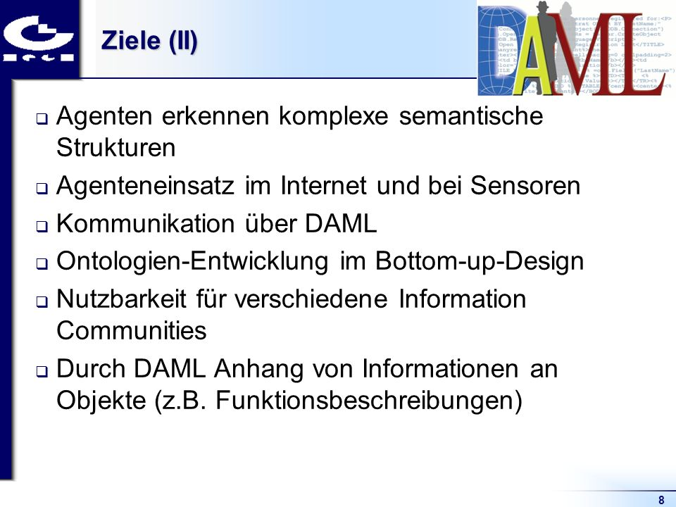 8 Ziele (II) Agenten erkennen komplexe semantische Strukturen Agenteneinsatz im Internet und bei Sensoren Kommunikation über DAML Ontologien-Entwicklung im Bottom-up-Design Nutzbarkeit für verschiedene Information Communities Durch DAML Anhang von Informationen an Objekte (z.B.