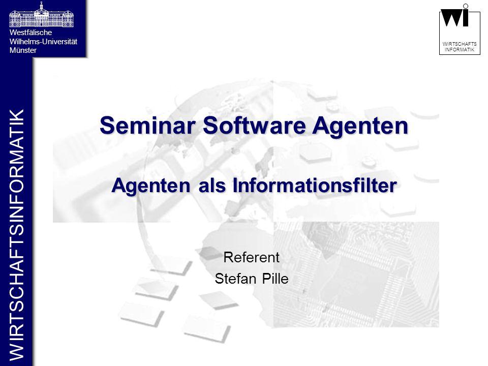 WIRTSCHAFTSINFORMATIK Westfälische Wilhelms-Universität Münster WIRTSCHAFTS INFORMATIK Seminar Software Agenten Agenten als Informationsfilter Referent Stefan Pille