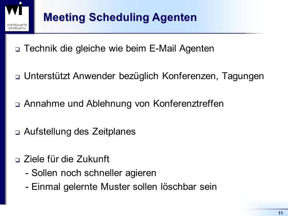 11 WIRTSCHAFTS INFORMATIK Meeting Scheduling Agenten Technik die gleiche wie beim E-Mail Agenten Unterstützt Anwender bezüglich Konferenzen, Tagungen Annahme und Ablehnung von Konferenztreffen Aufstellung des Zeitplanes Ziele für die Zukunft - Sollen noch schneller agieren - Einmal gelernte Muster sollen löschbar sein