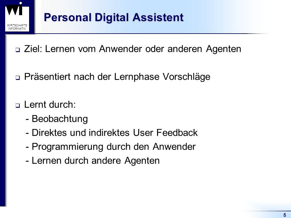 5 WIRTSCHAFTS INFORMATIK Personal Digital Assistent Ziel: Lernen vom Anwender oder anderen Agenten Präsentiert nach der Lernphase Vorschläge Lernt durch: - Beobachtung - Direktes und indirektes User Feedback - Programmierung durch den Anwender - Lernen durch andere Agenten