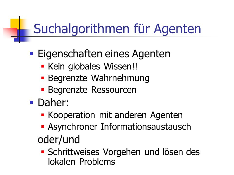 Suchalgorithmen für Agenten Eigenschaften eines Agenten Kein globales Wissen!! Begrenzte Wahrnehmung Begrenzte Ressourcen Daher: Kooperation mit ander