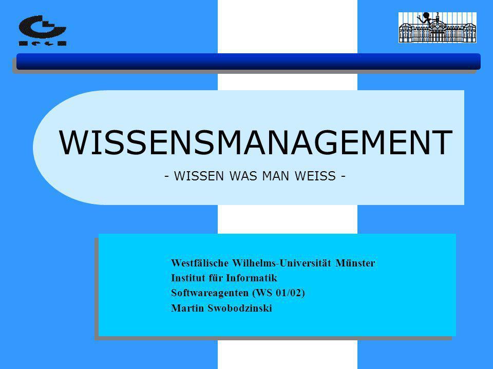 WISSENSMANAGEMENT - WISSEN WAS MAN WEISS - Westfälische Wilhelms-Universität Münster Institut für Informatik Softwareagenten (WS 01/02) Martin Swobodzinski