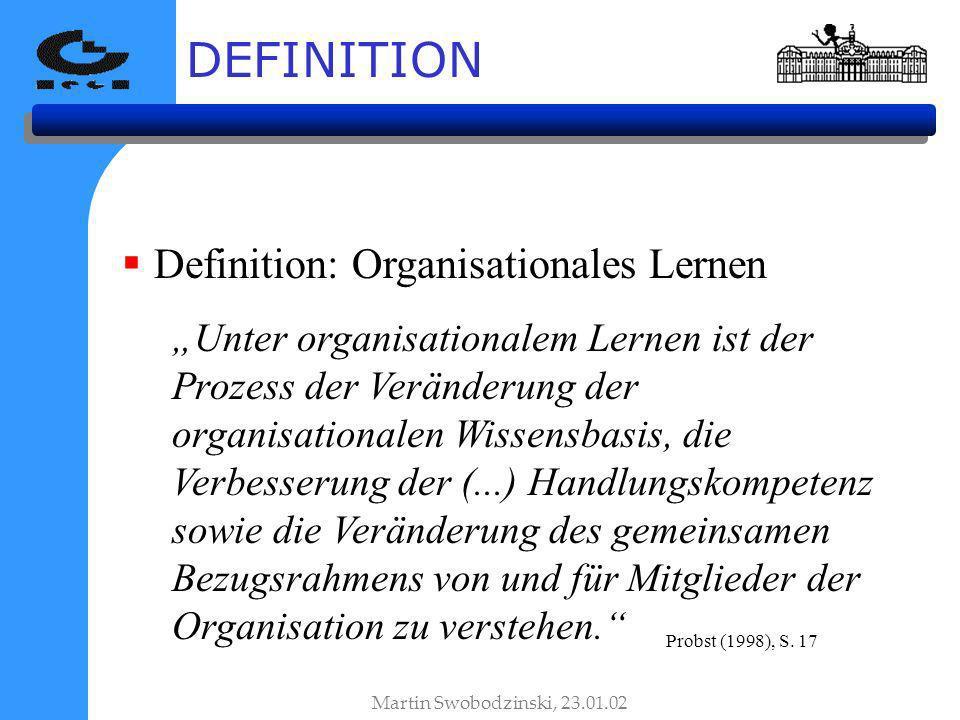 Definition: Organisationales Lernen Unter organisationalem Lernen ist der Prozess der Veränderung der organisationalen Wissensbasis, die Verbesserung der (...) Handlungskompetenz sowie die Veränderung des gemeinsamen Bezugsrahmens von und für Mitglieder der Organisation zu verstehen.