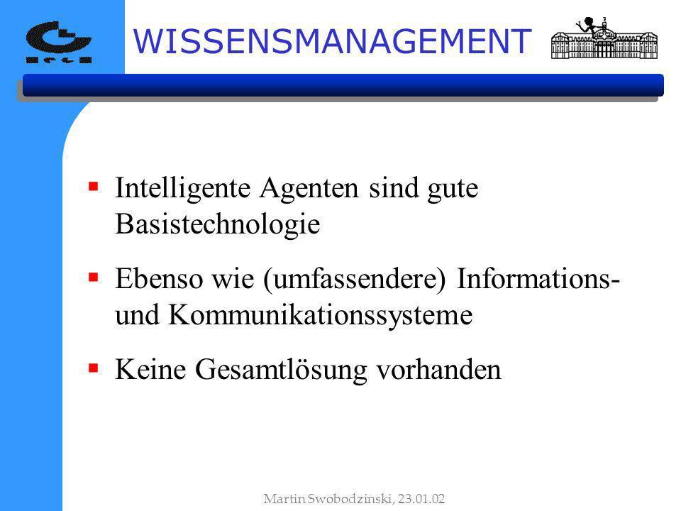 WISSENSMANAGEMENT Intelligente Agenten sind gute Basistechnologie Ebenso wie (umfassendere) Informations- und Kommunikationssysteme Keine Gesamtlösung vorhanden Martin Swobodzinski, 23.01.02