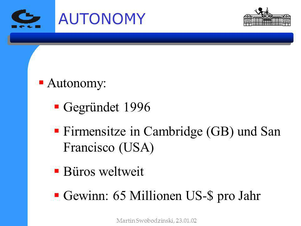 AUTONOMY Autonomy: Gegründet 1996 Firmensitze in Cambridge (GB) und San Francisco (USA) Büros weltweit Gewinn: 65 Millionen US-$ pro Jahr Martin Swobodzinski, 23.01.02