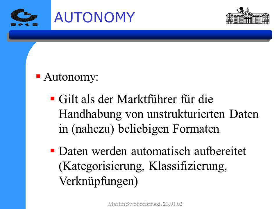 AUTONOMY Autonomy: Gilt als der Marktführer für die Handhabung von unstrukturierten Daten in (nahezu) beliebigen Formaten Daten werden automatisch aufbereitet (Kategorisierung, Klassifizierung, Verknüpfungen) Martin Swobodzinski, 23.01.02