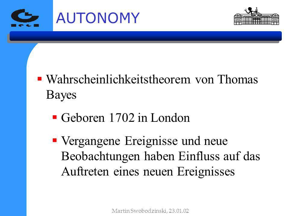 AUTONOMY Wahrscheinlichkeitstheorem von Thomas Bayes Geboren 1702 in London Vergangene Ereignisse und neue Beobachtungen haben Einfluss auf das Auftreten eines neuen Ereignisses Martin Swobodzinski, 23.01.02