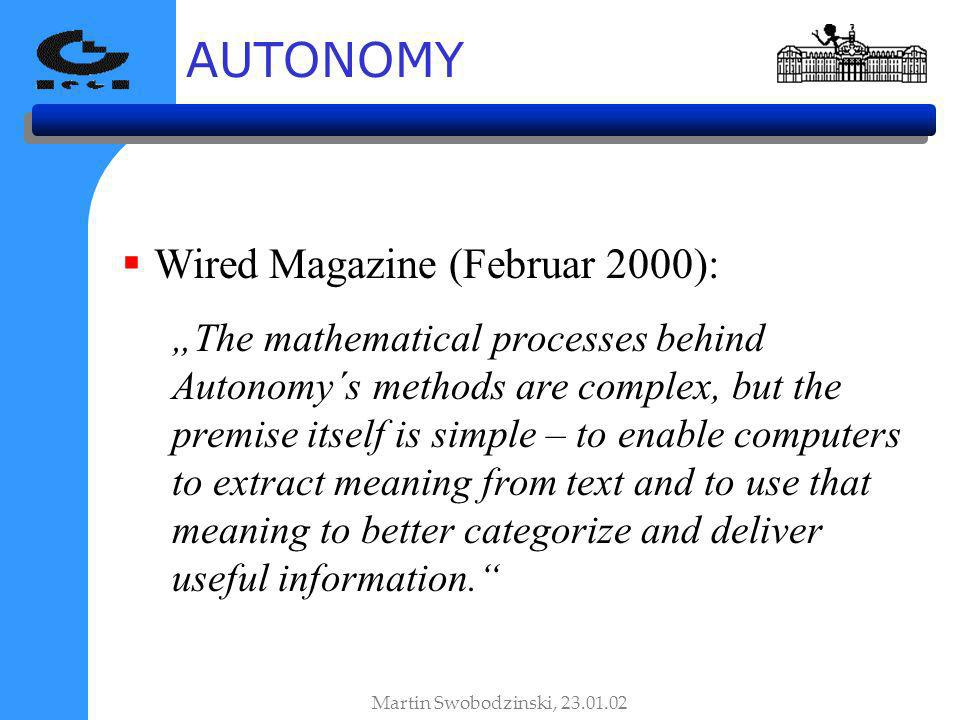 AUTONOMY Martin Swobodzinski, 23.01.02 Wired Magazine (Februar 2000): The mathematical processes behind Autonomy´s methods are complex, but the premis