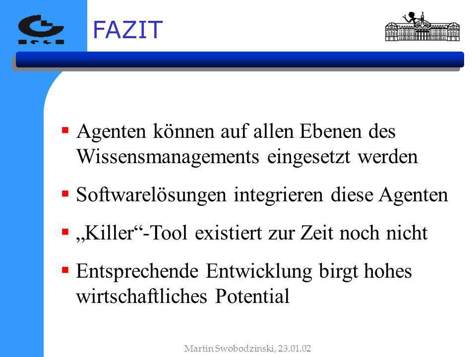 FAZIT Agenten können auf allen Ebenen des Wissensmanagements eingesetzt werden Softwarelösungen integrieren diese Agenten Killer-Tool existiert zur Zeit noch nicht Entsprechende Entwicklung birgt hohes wirtschaftliches Potential Martin Swobodzinski, 23.01.02