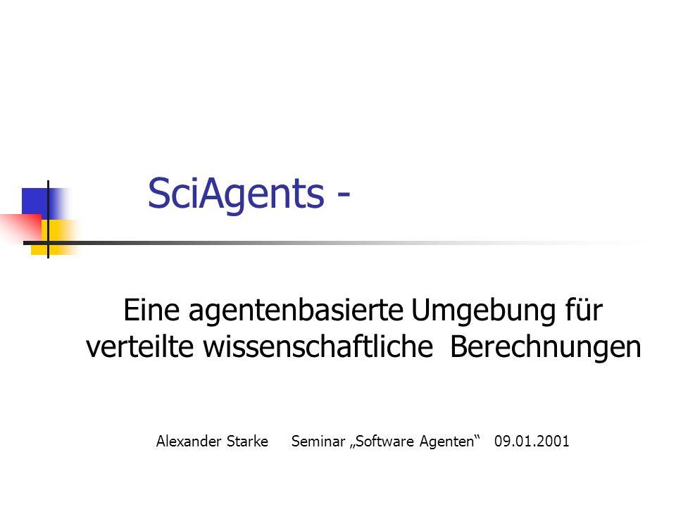 SciAgents - Eine agentenbasierte Umgebung für verteilte wissenschaftliche Berechnungen Alexander StarkeSeminar Software Agenten09.01.2001