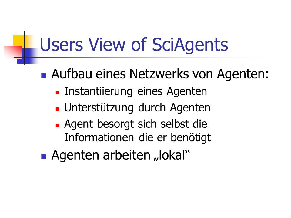 Users View of SciAgents Aufbau eines Netzwerks von Agenten: Instantiierung eines Agenten Unterstützung durch Agenten Agent besorgt sich selbst die Informationen die er benötigt Agenten arbeiten lokal