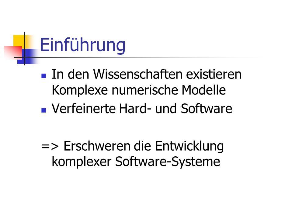 Einführung In den Wissenschaften existieren Komplexe numerische Modelle Verfeinerte Hard- und Software => Erschweren die Entwicklung komplexer Software-Systeme