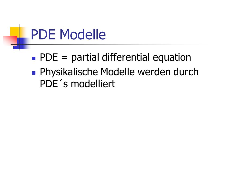 PDE Modelle PDE = partial differential equation Physikalische Modelle werden durch PDE´s modelliert