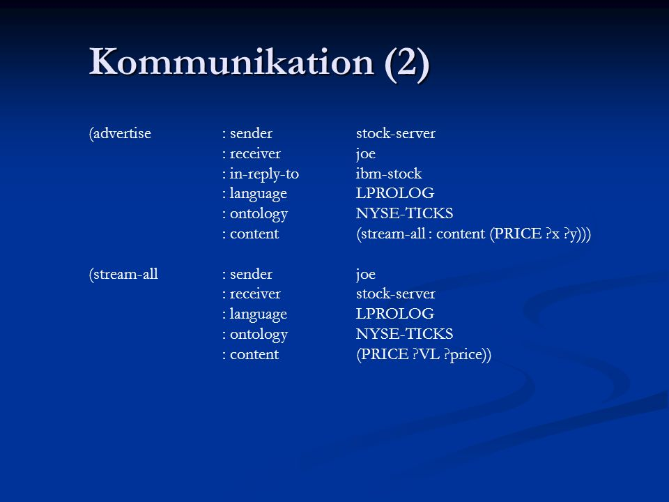 Kommunikation (1) (ask-one: sender joe : content (PRICE IBM price) : receiver stock-server : in-reply-to ibm-stock : language LPROLOG : ontology NYSE-TICKS) (tell: sender stock-server : content (PRICE IBM 118) : receiver joe : in-reply-to ibm-stock : language LPROLOG : ontology NYSE-TICKS)