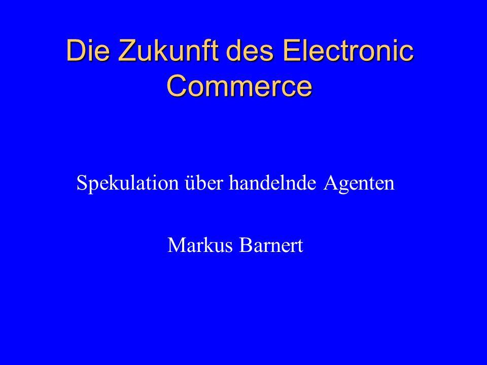 Die Zukunft des Electronic Commerce Spekulation über handelnde Agenten Markus Barnert