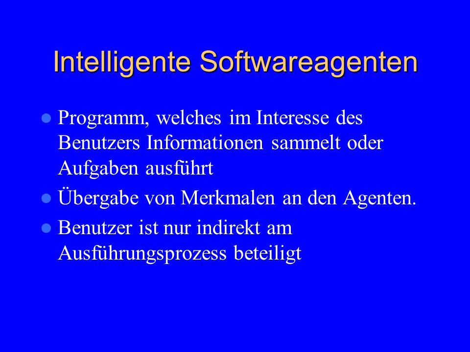 Intelligente Softwareagenten Programm, welches im Interesse des Benutzers Informationen sammelt oder Aufgaben ausführt Übergabe von Merkmalen an den Agenten.