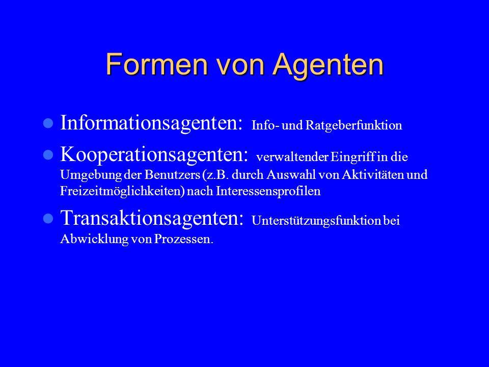 Formen von Agenten Informationsagenten: Info- und Ratgeberfunktion Kooperationsagenten: verwaltender Eingriff in die Umgebung der Benutzers (z.B.