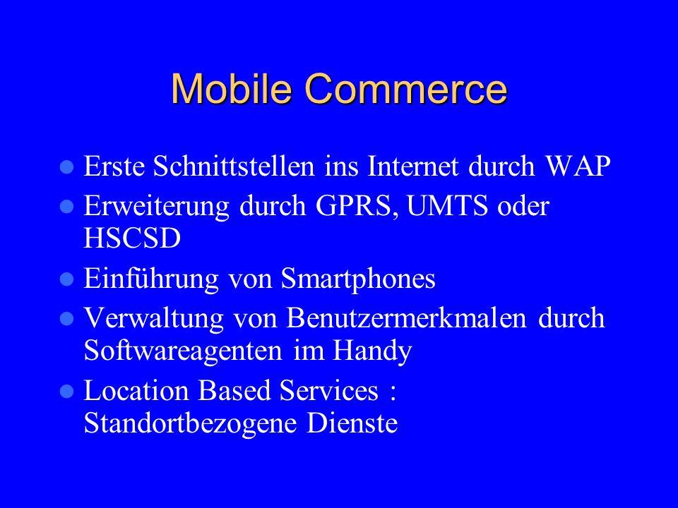 Mobile Commerce Erste Schnittstellen ins Internet durch WAP Erweiterung durch GPRS, UMTS oder HSCSD Einführung von Smartphones Verwaltung von Benutzermerkmalen durch Softwareagenten im Handy Location Based Services : Standortbezogene Dienste