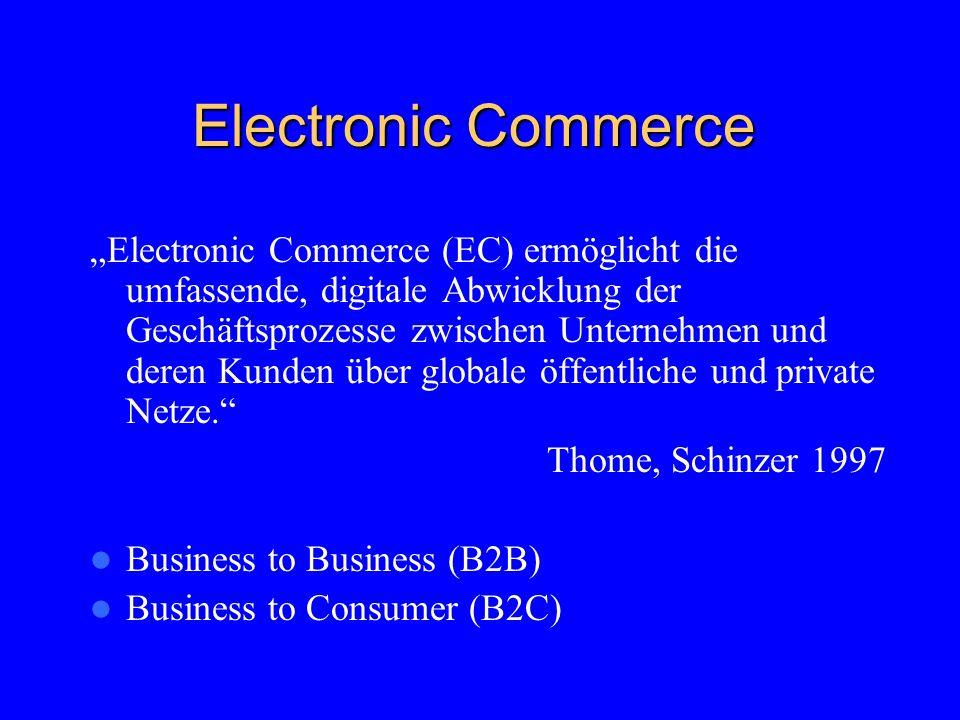 Electronic Commerce Electronic Commerce (EC) ermöglicht die umfassende, digitale Abwicklung der Geschäftsprozesse zwischen Unternehmen und deren Kunden über globale öffentliche und private Netze.