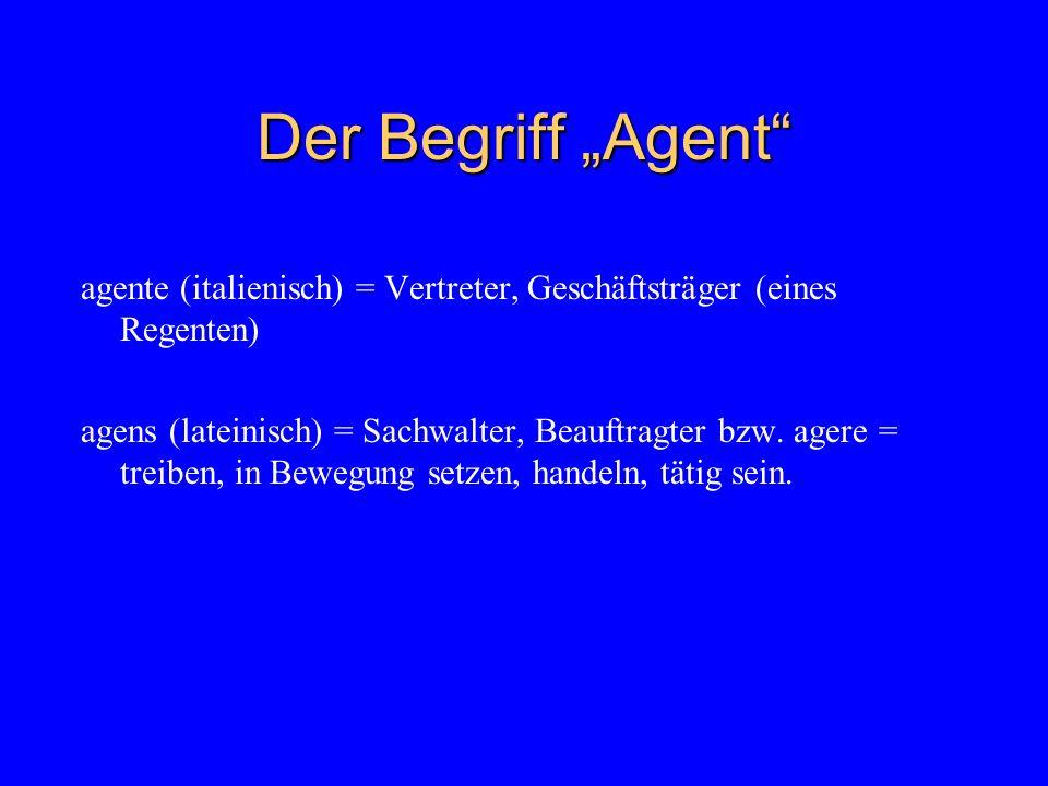 Der Begriff Agent agente (italienisch) = Vertreter, Geschäftsträger (eines Regenten) agens (lateinisch) = Sachwalter, Beauftragter bzw.