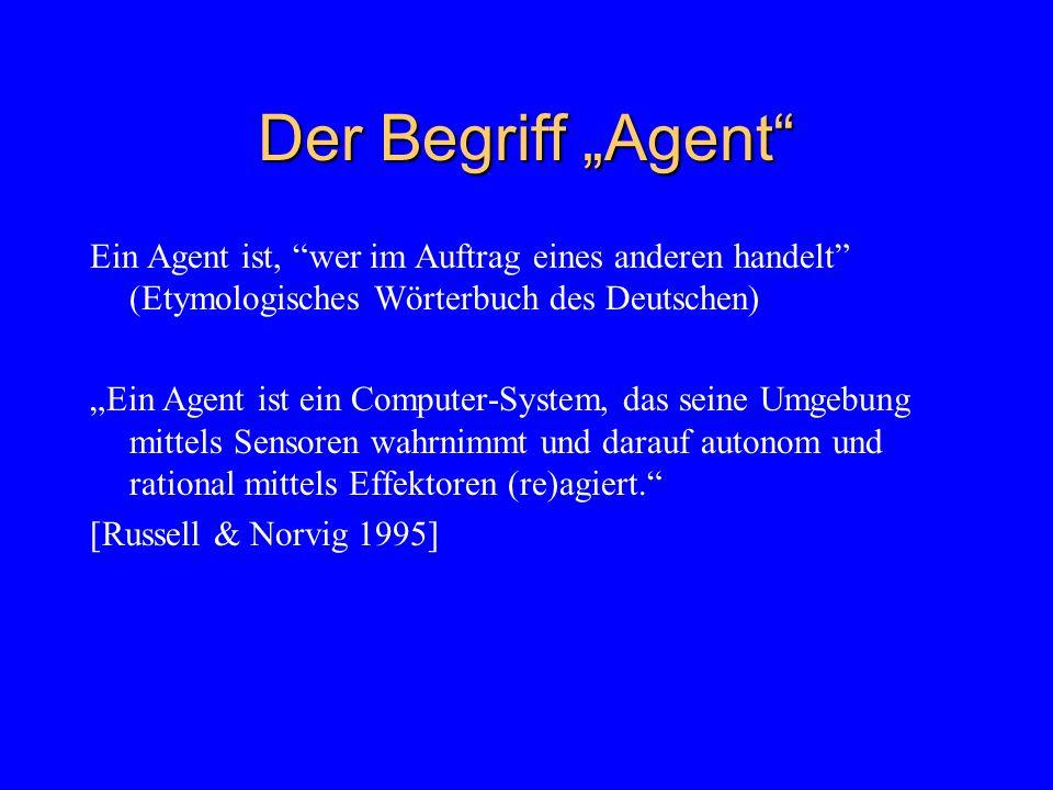 Ein Agent ist, wer im Auftrag eines anderen handelt (Etymologisches Wörterbuch des Deutschen) Ein Agent ist ein Computer-System, das seine Umgebung mittels Sensoren wahrnimmt und darauf autonom und rational mittels Effektoren (re)agiert.