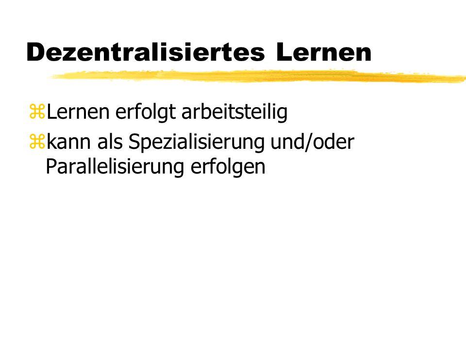 Dezentralisiertes Lernen zLernen erfolgt arbeitsteilig zkann als Spezialisierung und/oder Parallelisierung erfolgen