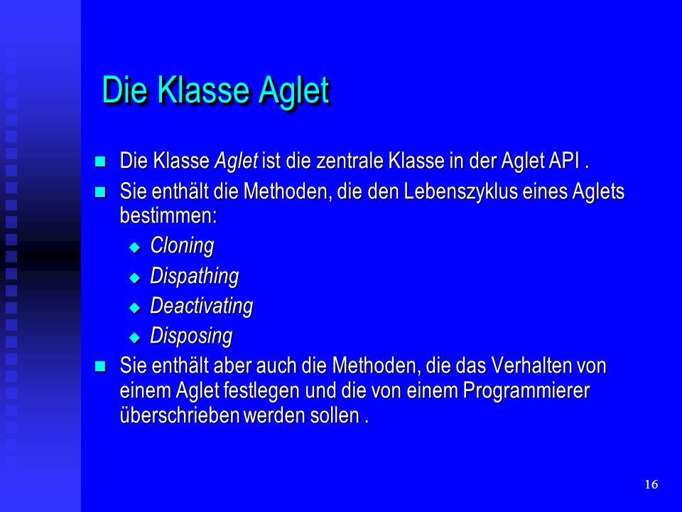 16 Die Klasse Aglet Die Klasse Aglet Die Klasse Aglet ist die zentrale Klasse in der Aglet API.