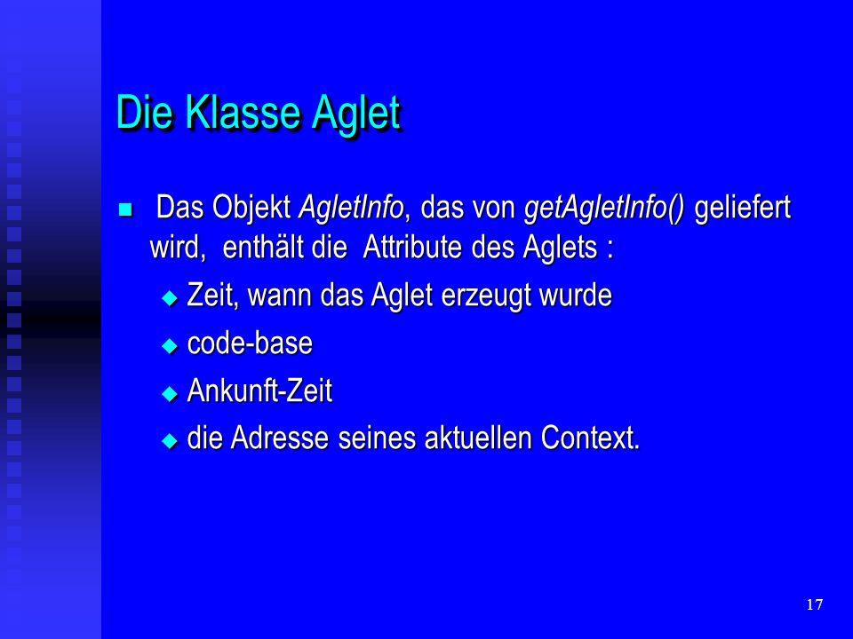 17 Die Klasse Aglet Das Objekt AgletInfo, das von getAgletInfo() geliefert wird, enthält die Attribute des Aglets : Das Objekt AgletInfo, das von getAgletInfo() geliefert wird, enthält die Attribute des Aglets : Zeit, wann das Aglet erzeugt wurde Zeit, wann das Aglet erzeugt wurde code-base code-base Ankunft-Zeit Ankunft-Zeit die Adresse seines aktuellen Context.
