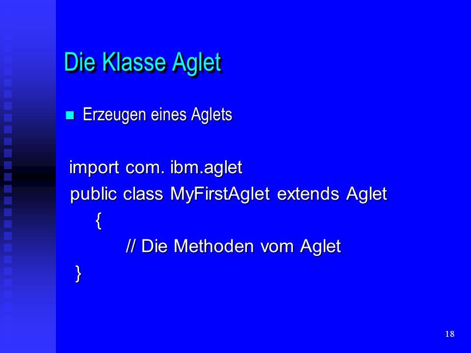 18 Die Klasse Aglet Erzeugen eines Aglets Erzeugen eines Aglets import com.