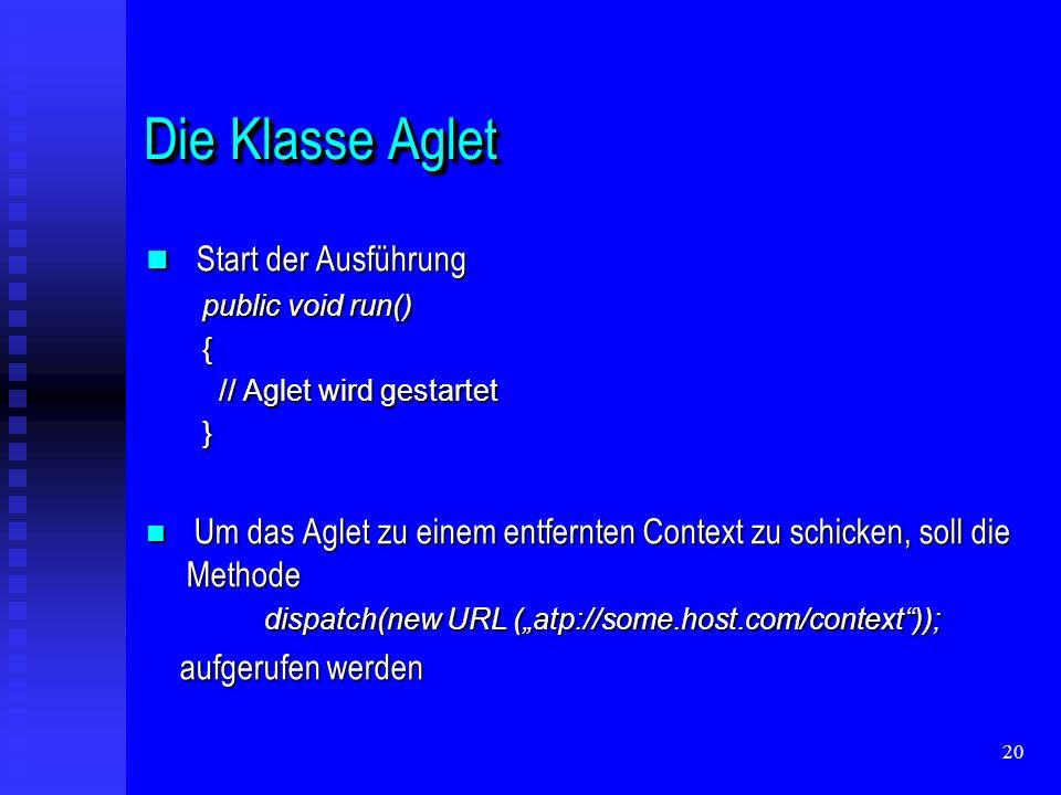 20 Die Klasse Aglet Start der Ausführung Start der Ausführung public void run() public void run() { // Aglet wird gestartet // Aglet wird gestartet } Um das Aglet zu einem entfernten Context zu schicken, soll die Methode Um das Aglet zu einem entfernten Context zu schicken, soll die Methode dispatch(new URL (atp://some.host.com/context)); dispatch(new URL (atp://some.host.com/context)); aufgerufen werden aufgerufen werden