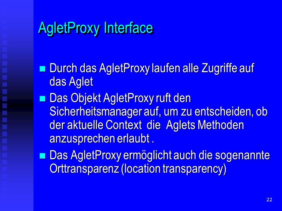 22 AgletProxy Interface Durch das AgletProxy laufen alle Zugriffe auf das Aglet Durch das AgletProxy laufen alle Zugriffe auf das Aglet Das Objekt AgletProxy ruft den Sicherheitsmanager auf, um zu entscheiden, ob der aktuelle Context die Aglets Methoden anzusprechen erlaubt.