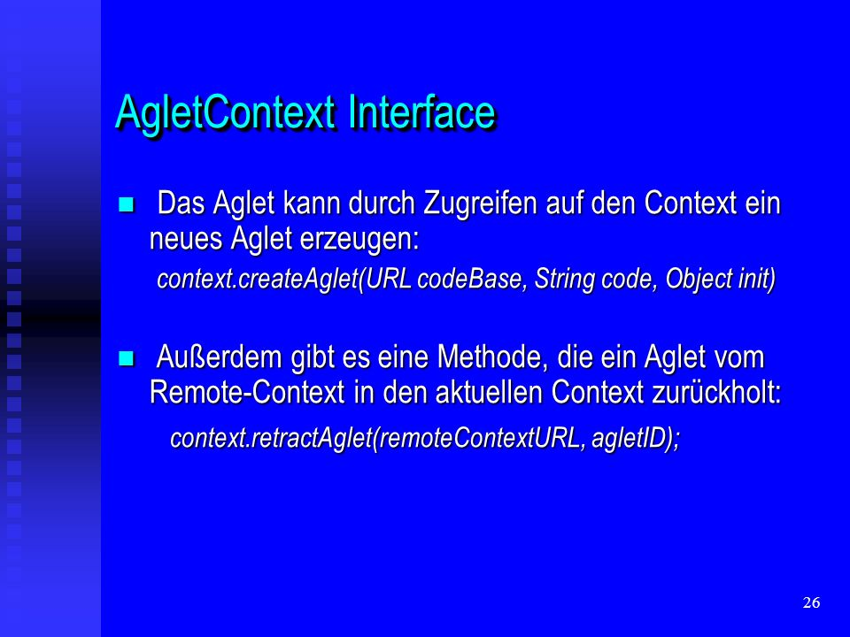 26 AgletContext Interface Das Aglet kann durch Zugreifen auf den Context ein neues Aglet erzeugen: Das Aglet kann durch Zugreifen auf den Context ein neues Aglet erzeugen: context.createAglet(URL codeBase, String code, Object init) context.createAglet(URL codeBase, String code, Object init) Außerdem gibt es eine Methode, die ein Aglet vom Remote-Context in den aktuellen Context zurückholt: Außerdem gibt es eine Methode, die ein Aglet vom Remote-Context in den aktuellen Context zurückholt: context.retractAglet(remoteContextURL, agletID); context.retractAglet(remoteContextURL, agletID);