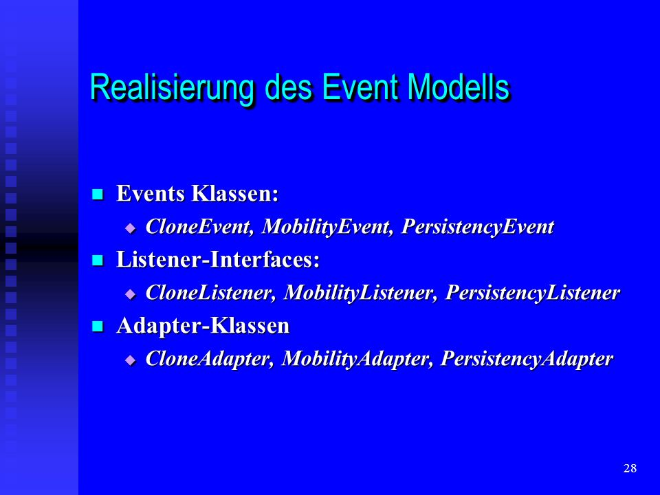 28 Realisierung des Event Modells Events Klassen: Events Klassen: CloneEvent, MobilityEvent, PersistencyEvent CloneEvent, MobilityEvent, PersistencyEvent Listener-Interfaces: Listener-Interfaces: CloneListener, MobilityListener, PersistencyListener CloneListener, MobilityListener, PersistencyListener Adapter-Klassen Adapter-Klassen CloneAdapter, MobilityAdapter, PersistencyAdapter CloneAdapter, MobilityAdapter, PersistencyAdapter