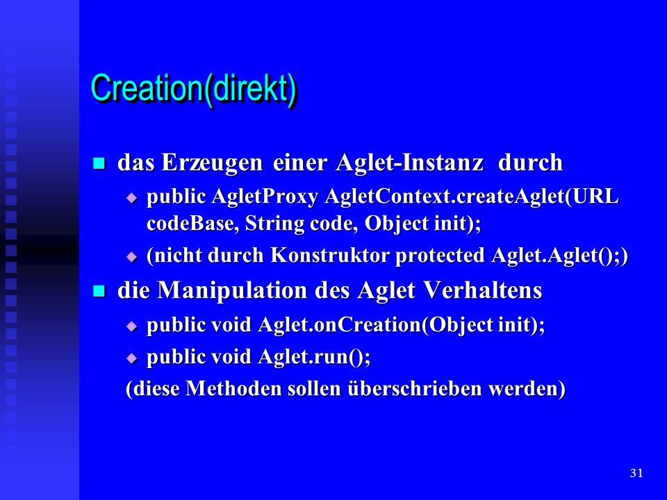 31 Creation(direkt)Creation(direkt) das Erzeugen einer Aglet-Instanz durch das Erzeugen einer Aglet-Instanz durch public AgletProxy AgletContext.createAglet(URL codeBase, String code, Object init); public AgletProxy AgletContext.createAglet(URL codeBase, String code, Object init); (nicht durch Konstruktor protected Aglet.Aglet();) (nicht durch Konstruktor protected Aglet.Aglet();) die Manipulation des Aglet Verhaltens die Manipulation des Aglet Verhaltens public void Aglet.onCreation(Object init); public void Aglet.onCreation(Object init); public void Aglet.run(); public void Aglet.run(); (diese Methoden sollen überschrieben werden)