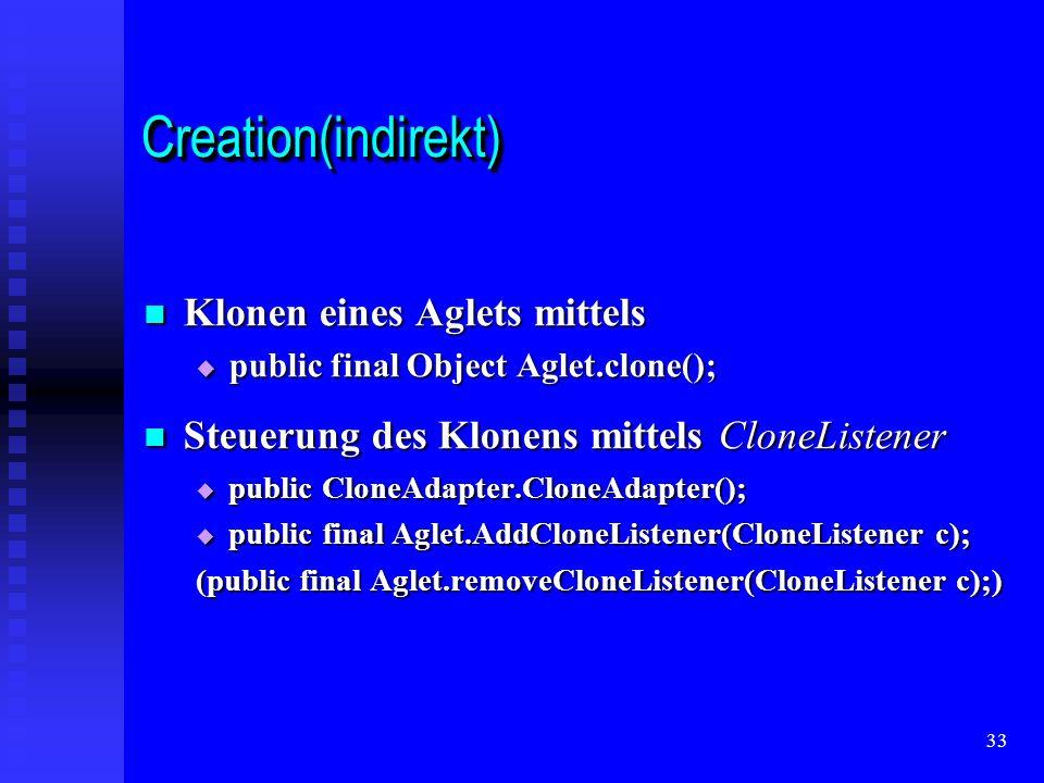 33 Creation(indirekt)Creation(indirekt) Klonen eines Aglets mittels Klonen eines Aglets mittels public final Object Aglet.clone(); public final Object Aglet.clone(); Steuerung des Klonens mittels CloneListener Steuerung des Klonens mittels CloneListener public CloneAdapter.CloneAdapter(); public CloneAdapter.CloneAdapter(); public final Aglet.AddCloneListener(CloneListener c); public final Aglet.AddCloneListener(CloneListener c); (public final Aglet.removeCloneListener(CloneListener c);)