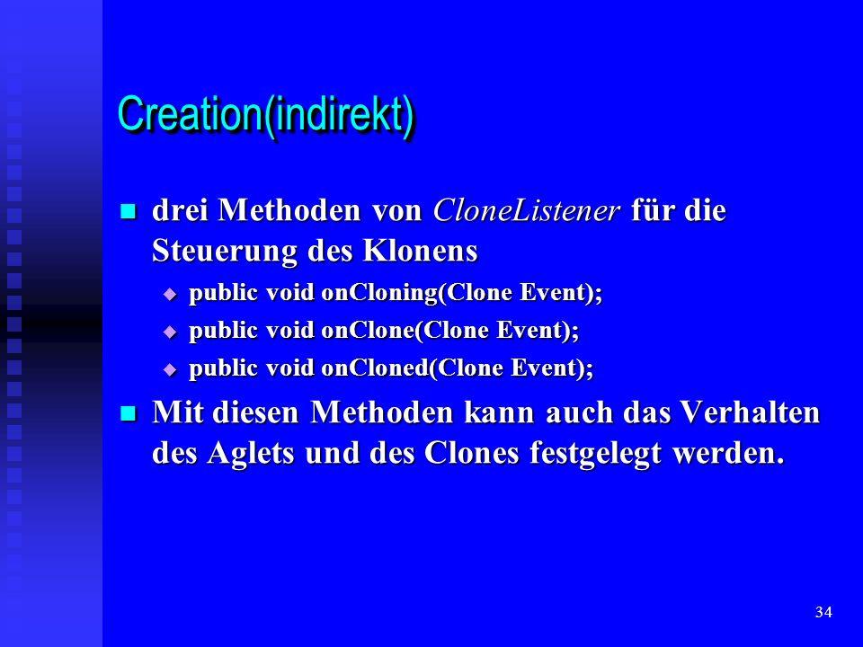 34 Creation(indirekt)Creation(indirekt) drei Methoden von CloneListener für die Steuerung des Klonens drei Methoden von CloneListener für die Steuerung des Klonens public void onCloning(Clone Event); public void onCloning(Clone Event); public void onClone(Clone Event); public void onClone(Clone Event); public void onCloned(Clone Event); public void onCloned(Clone Event); Mit diesen Methoden kann auch das Verhalten des Aglets und des Clones festgelegt werden.