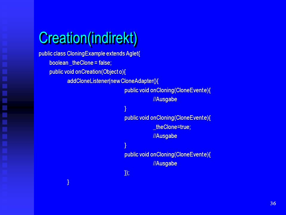 36 Creation(indirekt)Creation(indirekt) public class CloningExample extends Aglet{ boolean _theClone = false; public void onCreation(Object o){ addCloneListener(new CloneAdapter(){ public void onCloning(CloneEvent e){ //Ausgabe} _theClone=true;//Ausgabe} //Ausgabe});}