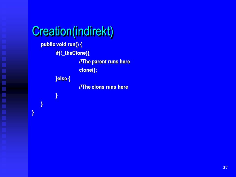 37 Creation(indirekt)Creation(indirekt) public void run() { if(!_theClone){ //The parent runs here clone(); }else { //The clons runs here }}}