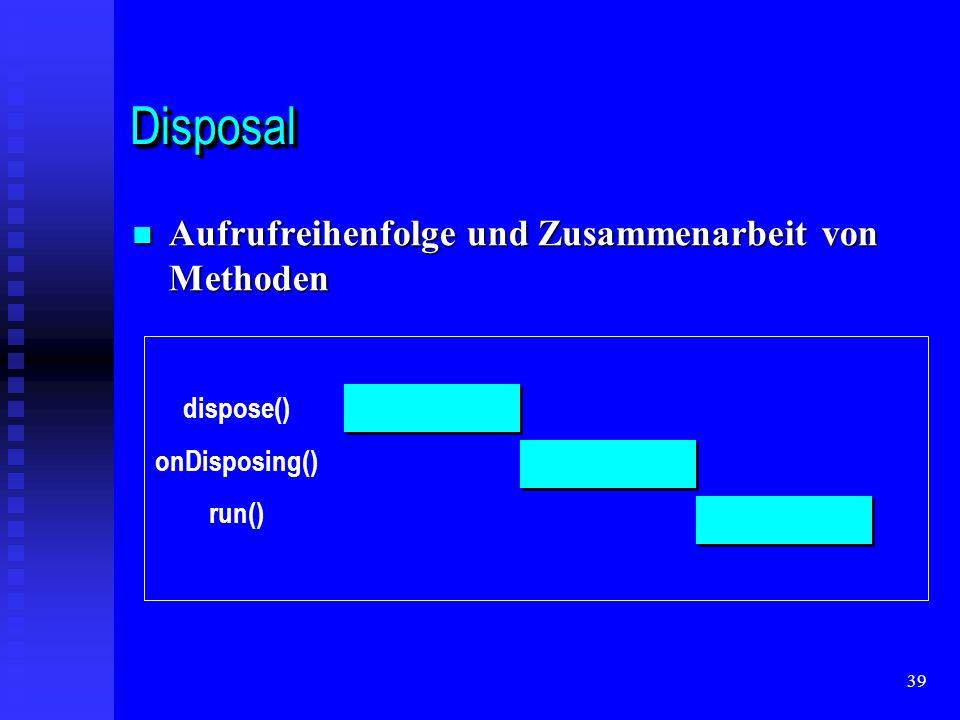 39 DisposalDisposal Aufrufreihenfolge und Zusammenarbeit von Methoden Aufrufreihenfolge und Zusammenarbeit von Methoden dispose() onDisposing() run()
