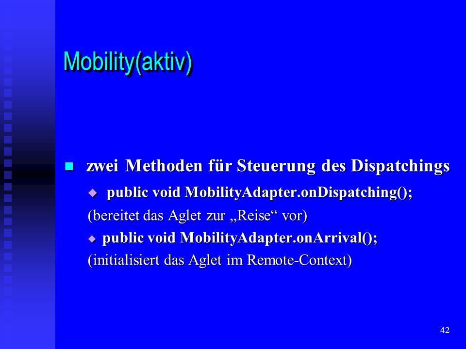 42 Mobility(aktiv)Mobility(aktiv) zwei Methoden für Steuerung des Dispatchings zwei Methoden für Steuerung des Dispatchings public void MobilityAdapter.onDispatching(); public void MobilityAdapter.onDispatching(); (bereitet das Aglet zur Reise vor) public void MobilityAdapter.onArrival(); public void MobilityAdapter.onArrival(); (initialisiert das Aglet im Remote-Context)