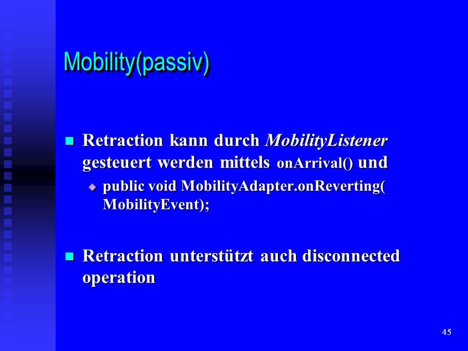 45 Mobility(passiv)Mobility(passiv) Retraction kann durch MobilityListener gesteuert werden mittels onArrival() und Retraction kann durch MobilityListener gesteuert werden mittels onArrival() und public void MobilityAdapter.onReverting( MobilityEvent); public void MobilityAdapter.onReverting( MobilityEvent); Retraction unterstützt auch disconnected operation Retraction unterstützt auch disconnected operation