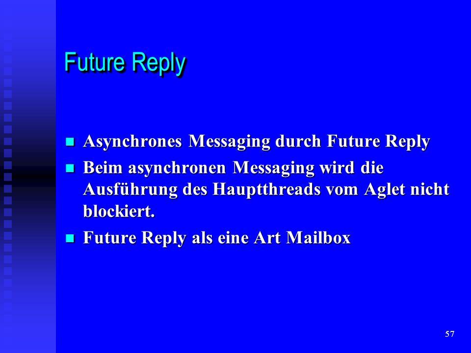 57 Future Reply Asynchrones Messaging durch Future Reply Asynchrones Messaging durch Future Reply Beim asynchronen Messaging wird die Ausführung des Hauptthreads vom Aglet nicht blockiert.