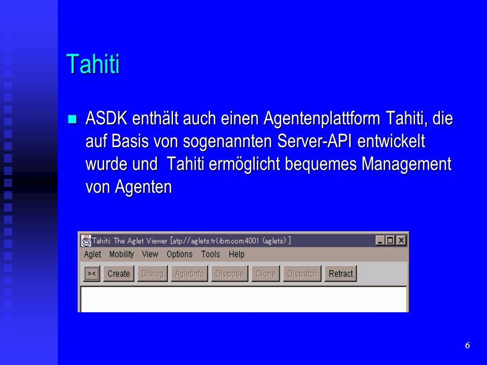 6 Tahiti ASDK enthält auch einen Agentenplattform Tahiti, die auf Basis von sogenannten Server-API entwickelt wurde und Tahiti ermöglicht bequemes Management von Agenten ASDK enthält auch einen Agentenplattform Tahiti, die auf Basis von sogenannten Server-API entwickelt wurde und Tahiti ermöglicht bequemes Management von Agenten