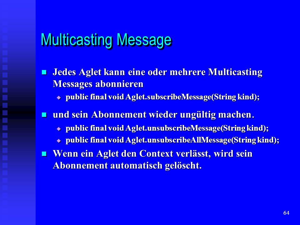 64 Multicasting Message Jedes Aglet kann eine oder mehrere Multicasting Messages abonnieren Jedes Aglet kann eine oder mehrere Multicasting Messages abonnieren public final void Aglet.subscribeMessage(String kind); public final void Aglet.subscribeMessage(String kind); und sein Abonnement wieder ungültig machen.