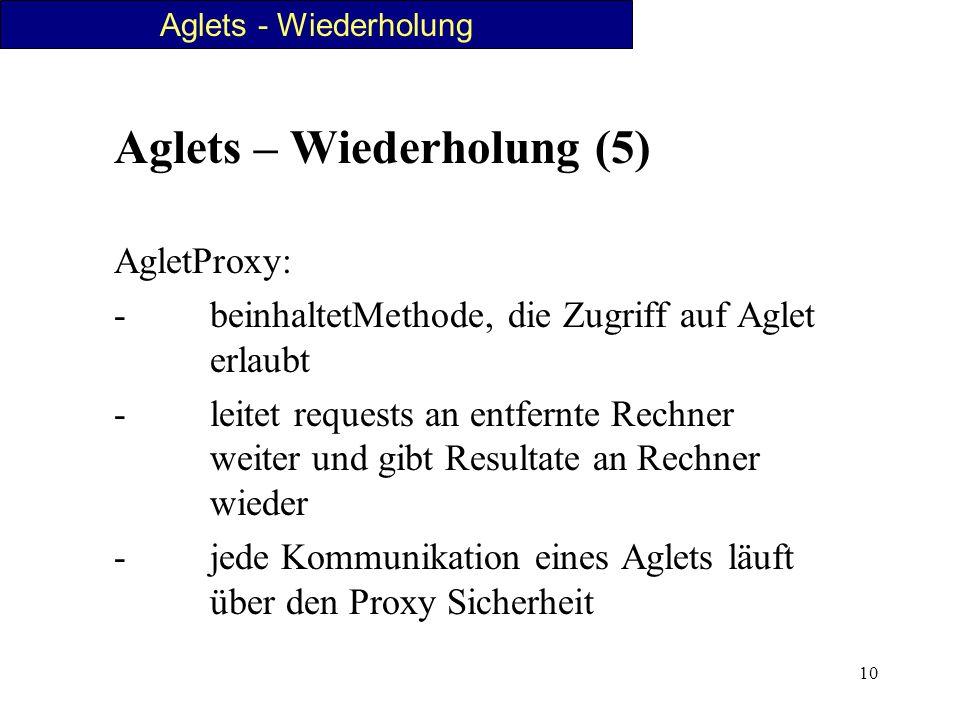 10 Aglets – Wiederholung (5) AgletProxy: - beinhaltetMethode, die Zugriff auf Aglet erlaubt - leitet requests an entfernte Rechner weiter und gibt Res