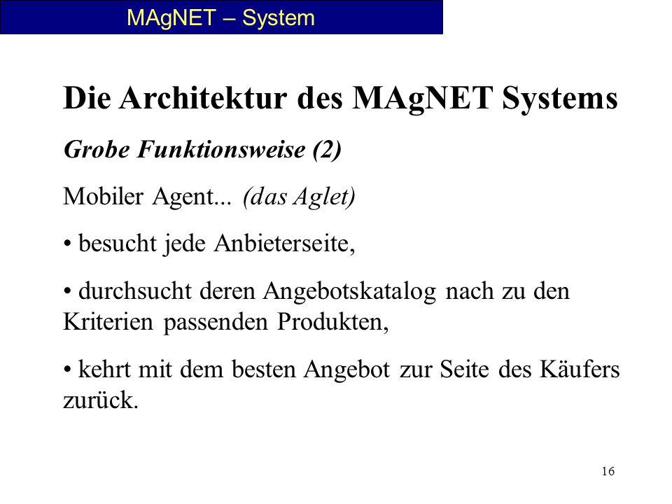 16 MAgNET – System Die Architektur des MAgNET Systems Grobe Funktionsweise (2) Mobiler Agent... (das Aglet) besucht jede Anbieterseite, durchsucht der